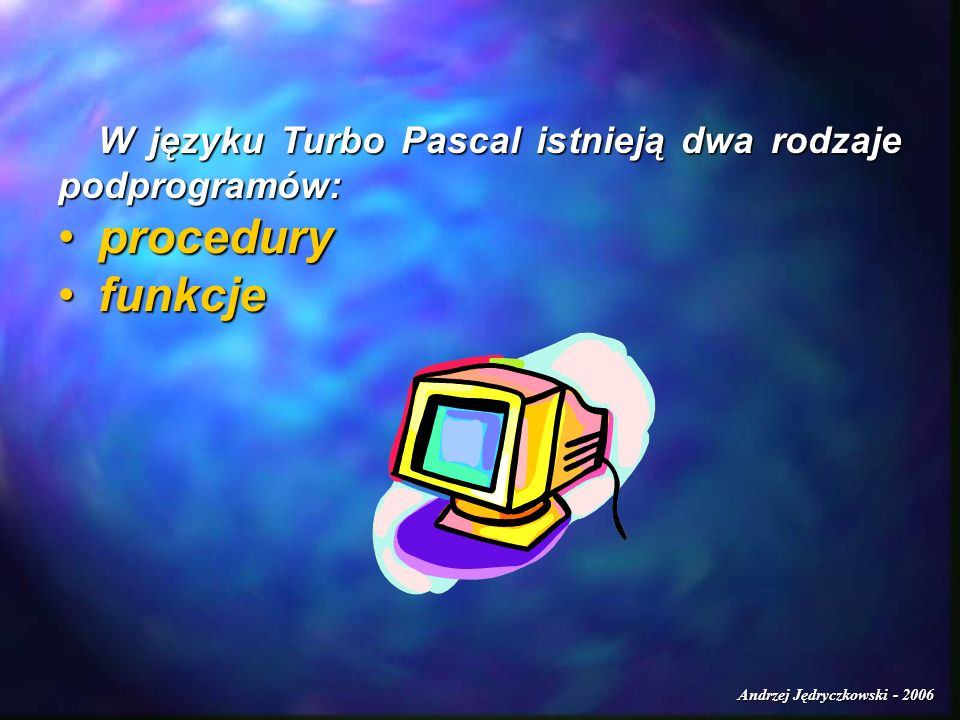 Andrzej Jędryczkowski - 2006 Przykłady PROGRAM test1; USES CRT; VAR i:INTEGER; PROCEDURE zmien(c:INTEGER); BEGIN WRITELN(wartosc parametru po wejściu do proc.:,c); WRITELN(wartosc parametru po wejściu do proc.:,c); c:=c+5; c:=c+5; WRITELN(wartosc parametru po dzialaniu:,c); WRITELN(wartosc parametru po dzialaniu:,c);END;BEGINCLRSCR; WRITE(podaj wartosc i:);READLN(i); WRITELN(wartosc i przed wywolaniem procedury:,i); zmien(i); WRITELN(wartosc i po wyjsciu z procedury:,i); REPEAT UNTIL KEYPRESSED; END.