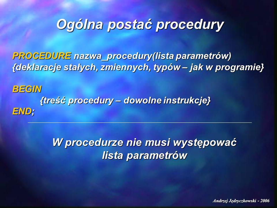 Andrzej Jędryczkowski - 2006 Przykłady PROGRAM test1; USES CRT; VAR i:INTEGER; PROCEDURE zmien(VAR c:INTEGER); BEGIN WRITELN(wartosc parametru po wejściu do proc.:,c); WRITELN(wartosc parametru po wejściu do proc.:,c); c:=c+5; c:=c+5; WRITELN(wartosc parametru po dzialaniu:,c); WRITELN(wartosc parametru po dzialaniu:,c);END;BEGINCLRSCR; WRITE(podaj wartosc i:);READLN(i); WRITELN(wartosc i przed wywolaniem procedury:,i); zmien(i); WRITELN(wartosc i po wyjsciu z procedury:,i); REPEAT UNTIL KEYPRESSED; END.