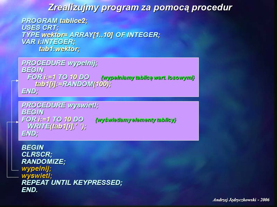 Andrzej Jędryczkowski - 2006 Zrealizujmy program za pomocą procedur PROGRAM tablice2; USES CRT; TYPE wektor= ARRAY[1..10] OF INTEGER; VAR i:INTEGER; tab1:wektor; tab1:wektor; PROCEDURE wypelnij; BEGIN FOR i:=1 TO 10 DO {wypełniamy tablicę wart.