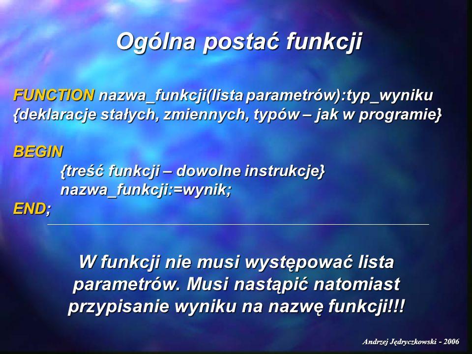 Andrzej Jędryczkowski - 2006 Ogólna postać funkcji FUNCTION nazwa_funkcji(lista parametrów):typ_wyniku {deklaracje stałych, zmiennych, typów – jak w p