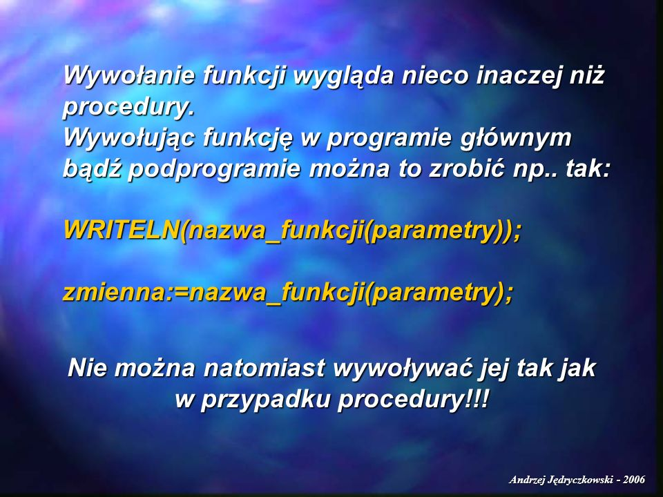 Andrzej Jędryczkowski - 2006 Wywołanie funkcji wygląda nieco inaczej niż procedury. Wywołując funkcję w programie głównym bądź podprogramie można to z