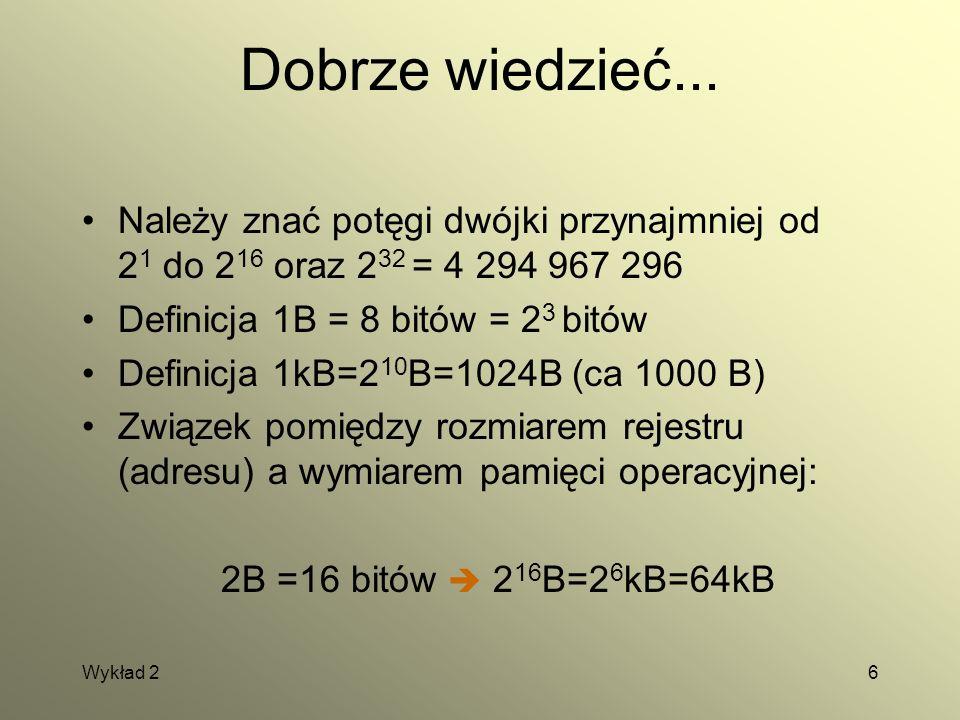 Wykład 26 Dobrze wiedzieć... Należy znać potęgi dwójki przynajmniej od 2 1 do 2 16 oraz 2 32 = 4 294 967 296 Definicja 1B = 8 bitów = 2 3 bitów Defini