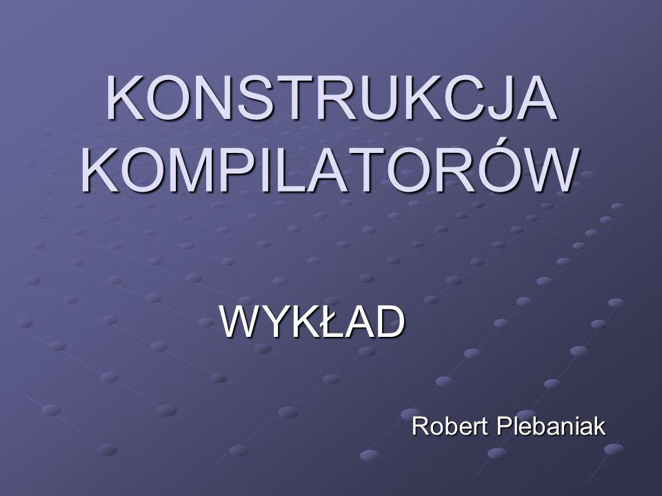 KONSTRUKCJA KOMPILATORÓW WYKŁAD WYKŁAD Robert Plebaniak Robert Plebaniak