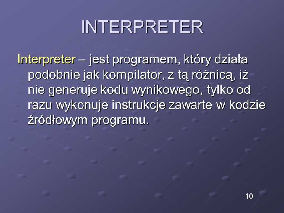 INTERPRETER Interpreter – jest programem, który działa podobnie jak kompilator, z tą różnicą, iż nie generuje kodu wynikowego, tylko od razu wykonuje instrukcje zawarte w kodzie źródłowym programu.