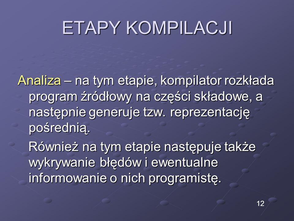 ETAPY KOMPILACJI Analiza – na tym etapie, kompilator rozkłada program źródłowy na części składowe, a następnie generuje tzw. reprezentację pośrednią.