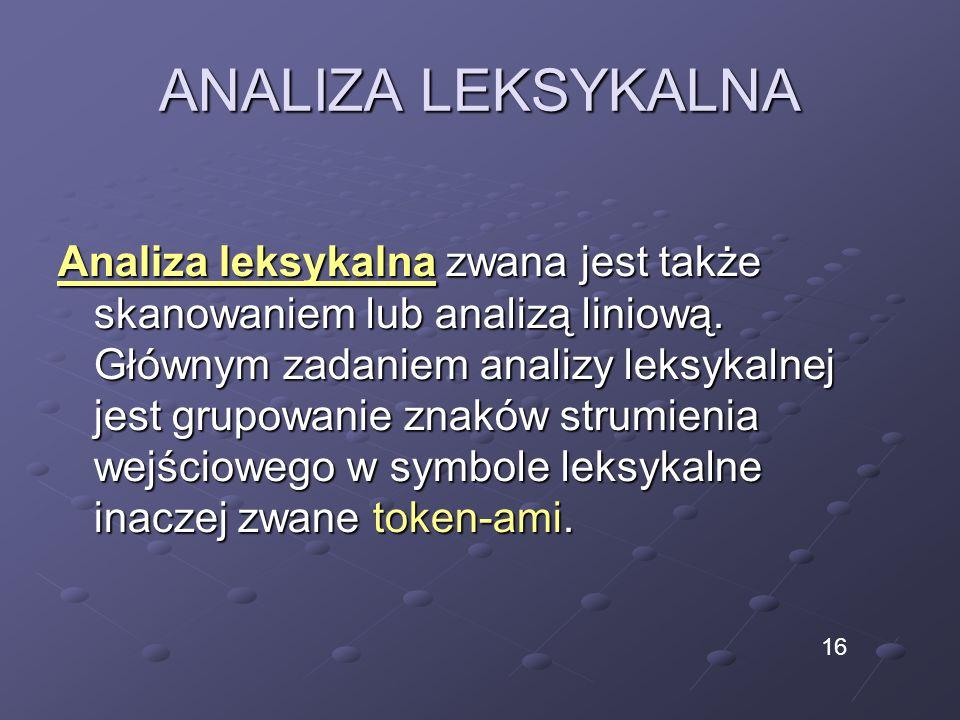 ANALIZA LEKSYKALNA Analiza leksykalna zwana jest także skanowaniem lub analizą liniową. Głównym zadaniem analizy leksykalnej jest grupowanie znaków st