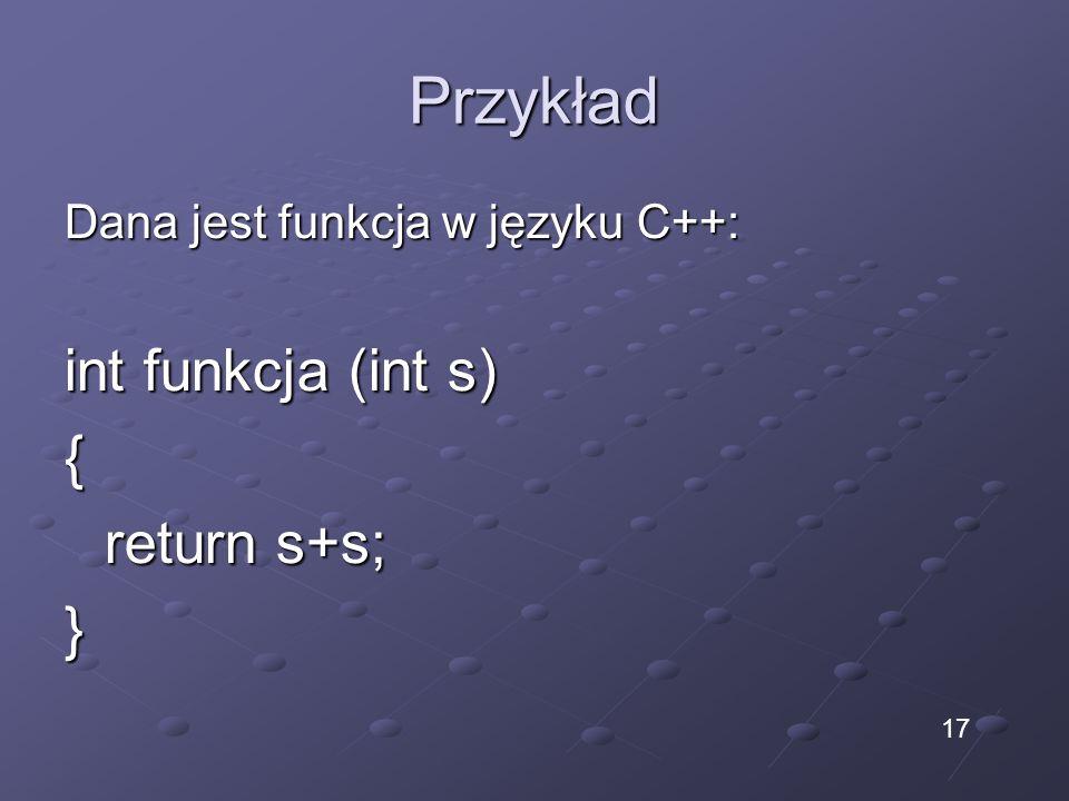 Przykład Dana jest funkcja w języku C++: int funkcja (int s) { return s+s; } 17