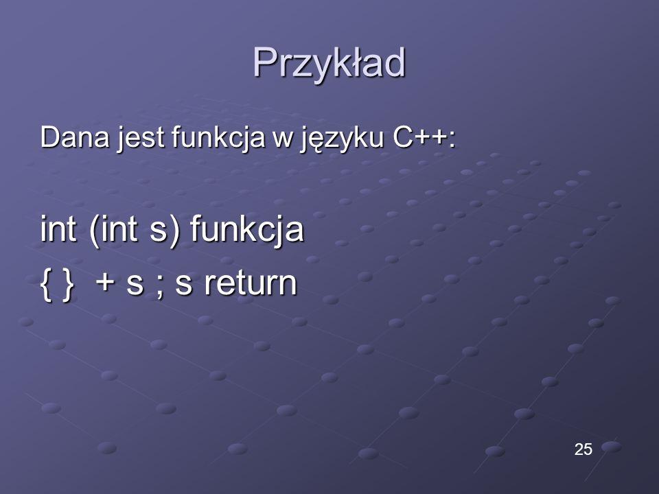Przykład Dana jest funkcja w języku C++: int (int s) funkcja { } + s ; s return 25