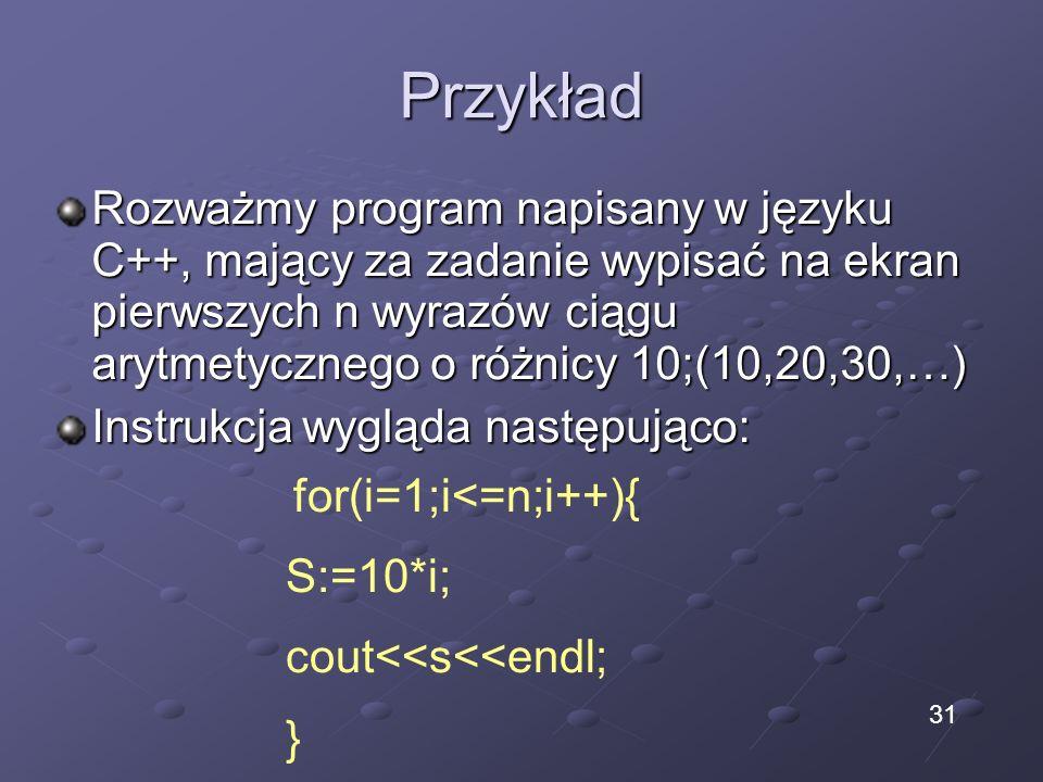 Przykład Rozważmy program napisany w języku C++, mający za zadanie wypisać na ekran pierwszych n wyrazów ciągu arytmetycznego o różnicy 10;(10,20,30,…) Instrukcja wygląda następująco: for(i=1;i<=n;i++){ S:=10*i; cout<<s<<endl; } 31