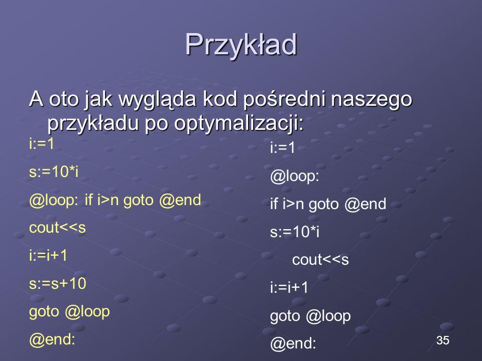 Przykład A oto jak wygląda kod pośredni naszego przykładu po optymalizacji: i:=1 s:=10*i @loop: if i>n goto @end cout<<s i:=i+1 s:=s+10 goto @loop @end: i:=1 @loop: if i>n goto @end s:=10*i cout<<s i:=i+1 goto @loop @end: 35