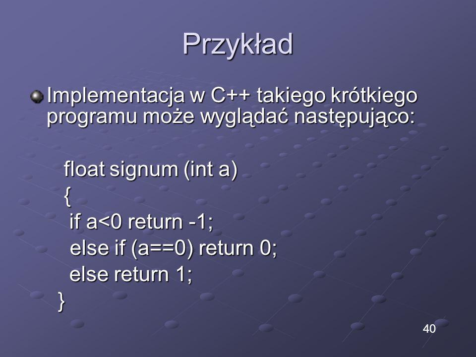 Przykład Implementacja w C++ takiego krótkiego programu może wyglądać następująco: float signum (int a) float signum (int a) { if a<0 return -1; if a<
