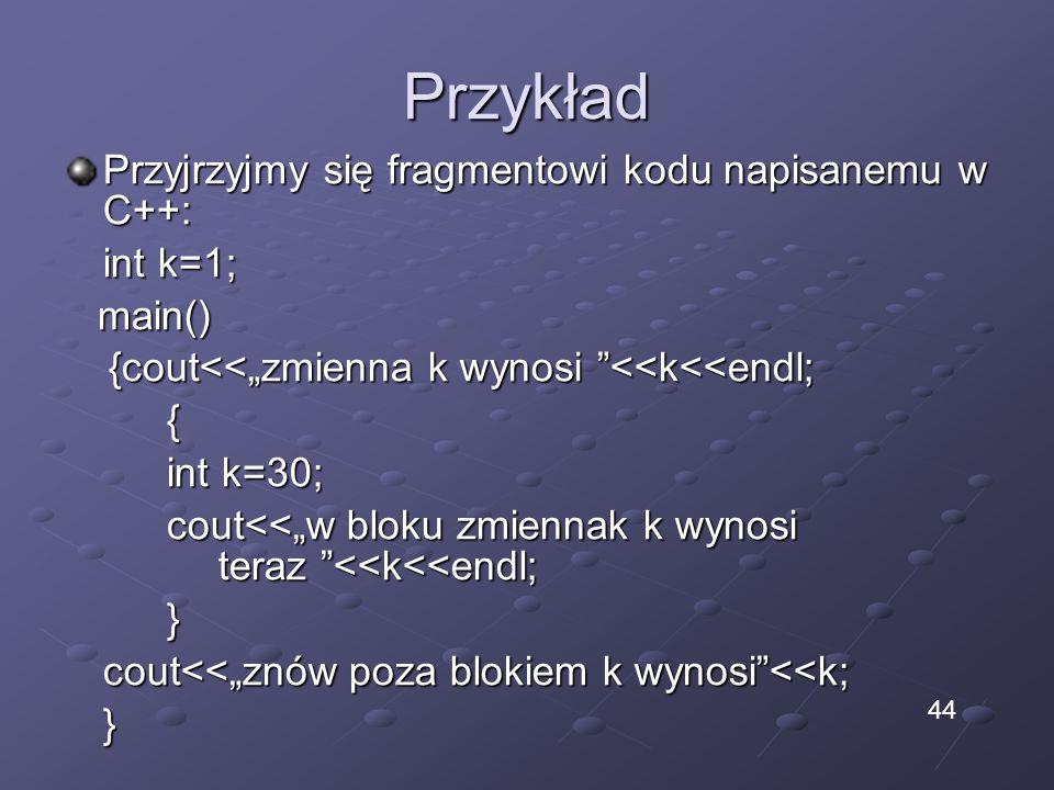 Przykład Przyjrzyjmy się fragmentowi kodu napisanemu w C++: int k=1; main() main() {cout<<zmienna k wynosi <<k<<endl; {cout<<zmienna k wynosi <<k<<endl;{ int k=30; cout<<w bloku zmiennak k wynosi teraz <<k<<endl; } cout<<znów poza blokiem k wynosi<<k; } 44