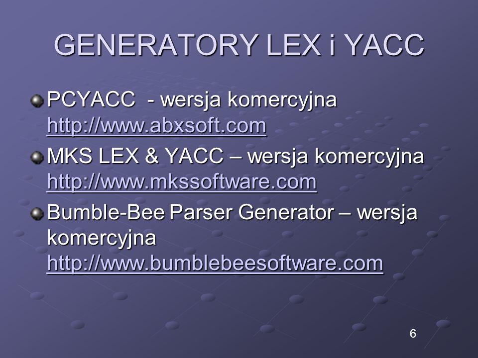 GENERATORY LEX i YACC PCYACC - wersja komercyjna http://www.abxsoft.com http://www.abxsoft.com MKS LEX & YACC – wersja komercyjna http://www.mkssoftware.com http://www.mkssoftware.com Bumble-Bee Parser Generator – wersja komercyjna http://www.bumblebeesoftware.com 6