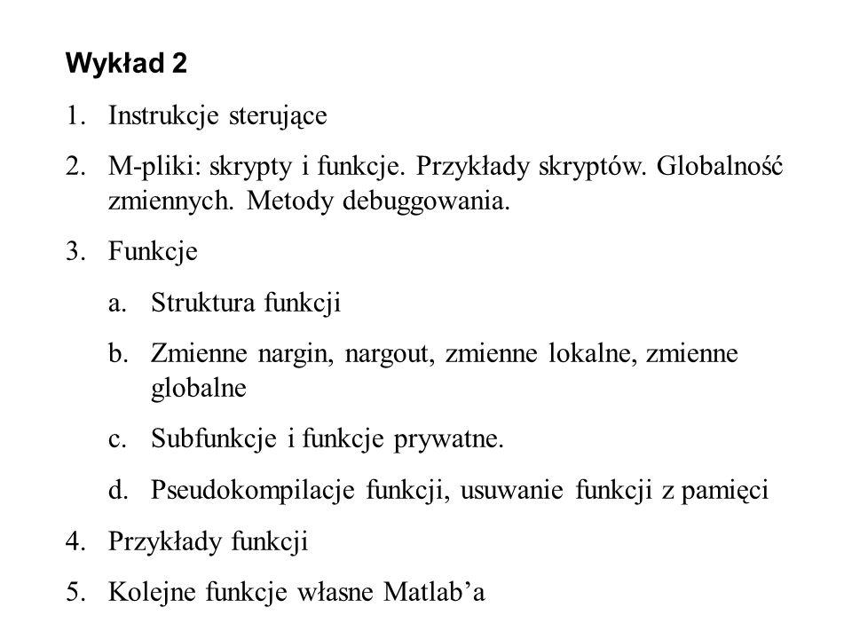 Wykład 2 1.Instrukcje sterujące 2.M-pliki: skrypty i funkcje. Przykłady skryptów. Globalność zmiennych. Metody debuggowania. 3.Funkcje a.Struktura fun