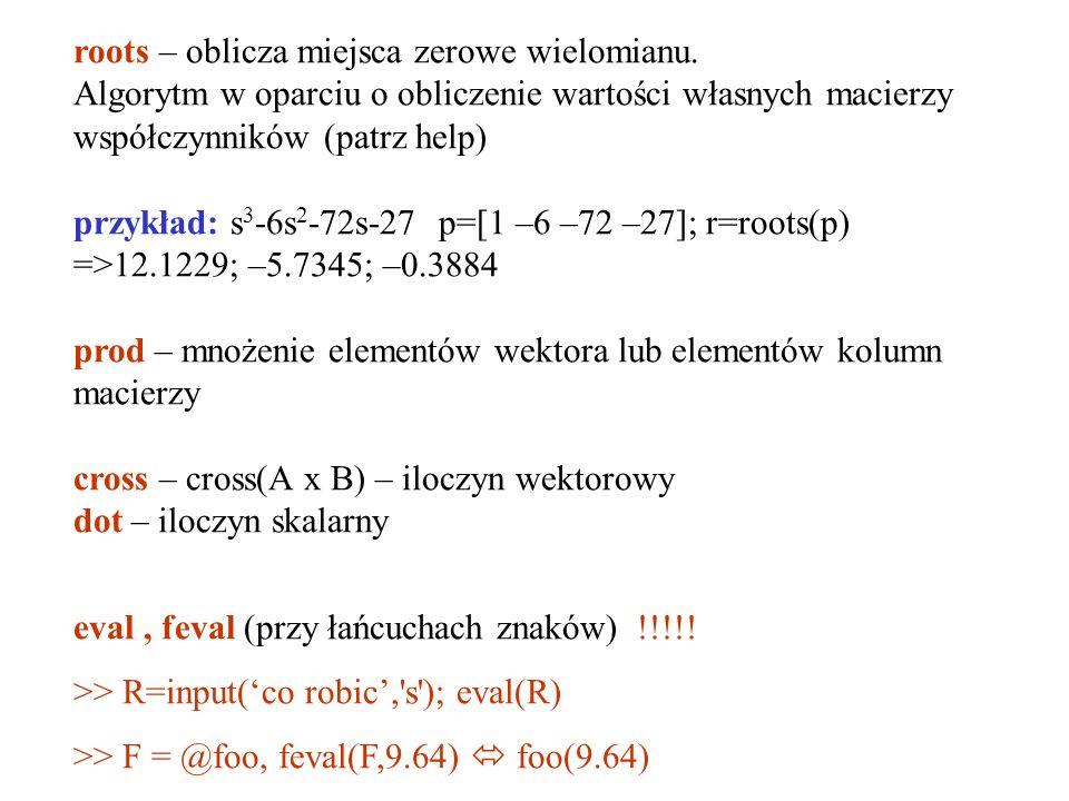 roots – oblicza miejsca zerowe wielomianu. Algorytm w oparciu o obliczenie wartości własnych macierzy współczynników (patrz help) przykład: s 3 -6s 2