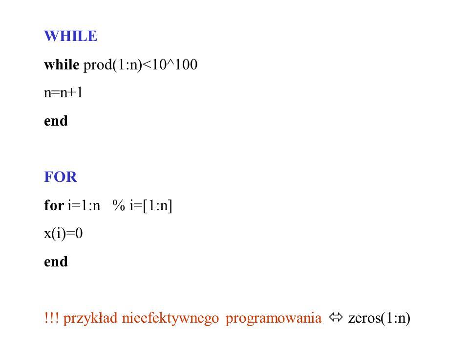 WHILE while prod(1:n)<10^100 n=n+1 end FOR for i=1:n % i=[1:n] x(i)=0 end !!! przykład nieefektywnego programowania zeros(1:n)
