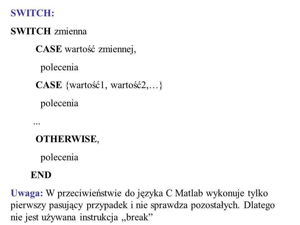 SWITCH: SWITCH zmienna CASE wartość zmiennej, polecenia CASE {wartość1, wartość2,…} polecenia... OTHERWISE, polecenia END Uwaga: W przeciwieństwie do