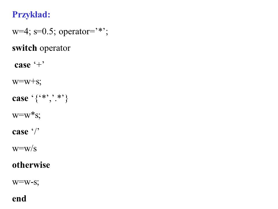 Przykład: w=4; s=0.5; operator=*; switch operator case + w=w+s; case {*,.*} w=w*s; case / w=w/s otherwise w=w-s; end