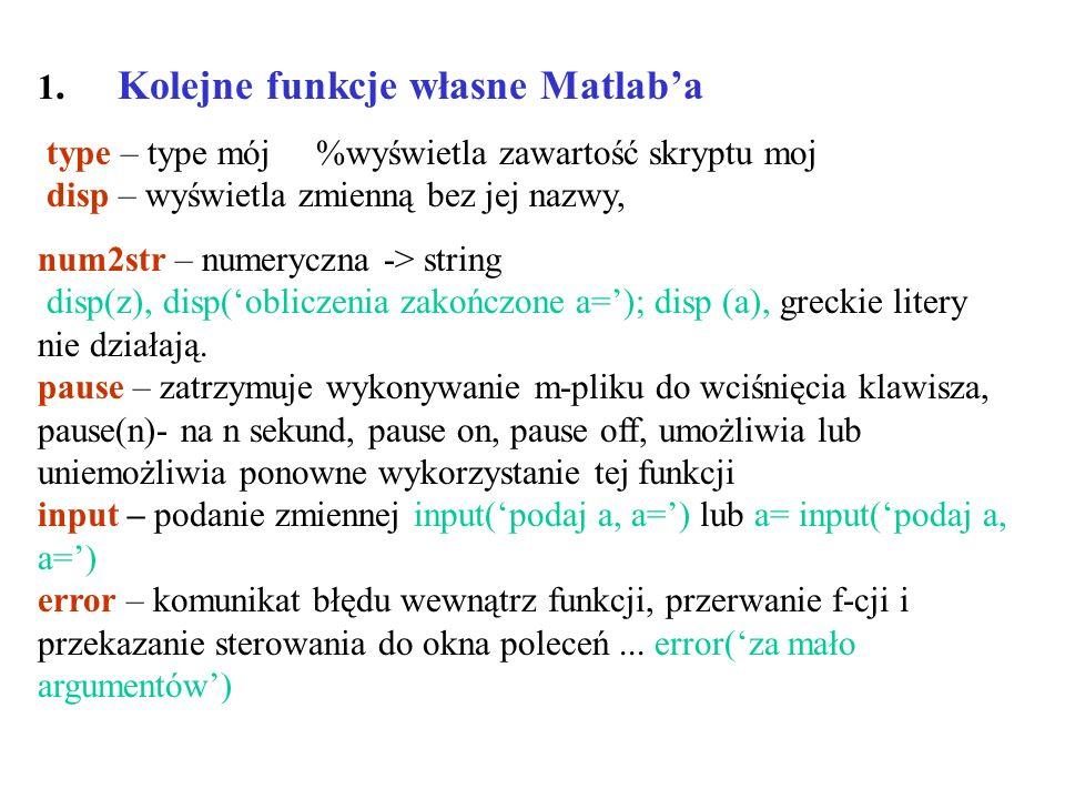 1. Kolejne funkcje własne Matlaba type – type mój %wyświetla zawartość skryptu moj disp – wyświetla zmienną bez jej nazwy, num2str – numeryczna -> str