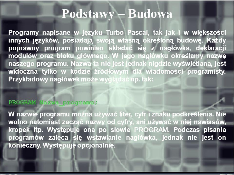 Podstawy – Budowa Programy napisane w języku Turbo Pascal, tak jak i w większości innych języków, posiadają swoją własną określoną budowę. Każdy popra