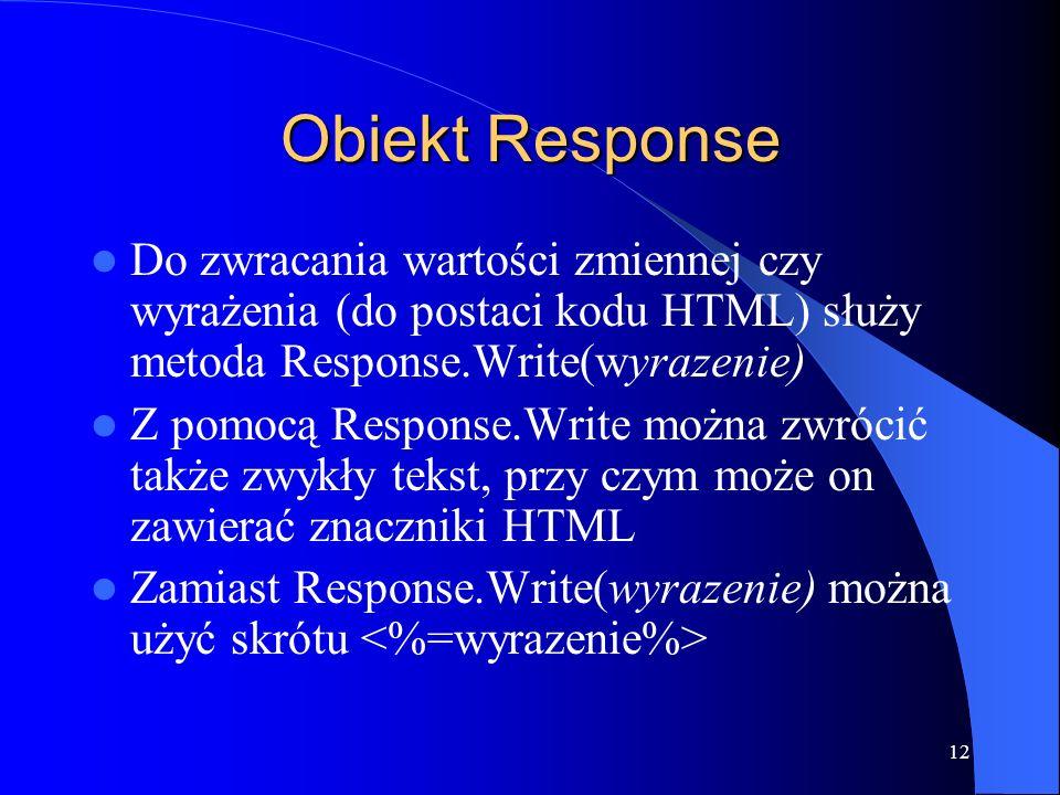 12 Obiekt Response Do zwracania wartości zmiennej czy wyrażenia (do postaci kodu HTML) służy metoda Response.Write(wyrazenie) Z pomocą Response.Write można zwrócić także zwykły tekst, przy czym może on zawierać znaczniki HTML Zamiast Response.Write(wyrazenie) można użyć skrótu