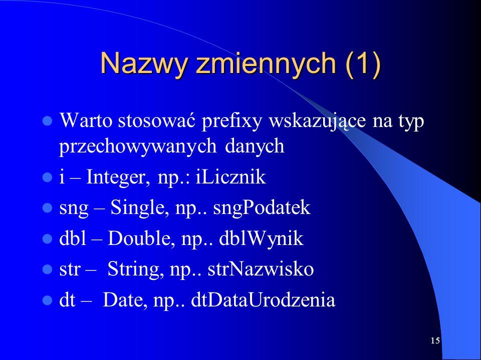 15 Nazwy zmiennych (1) Warto stosować prefixy wskazujące na typ przechowywanych danych i – Integer, np.: iLicznik sng – Single, np..