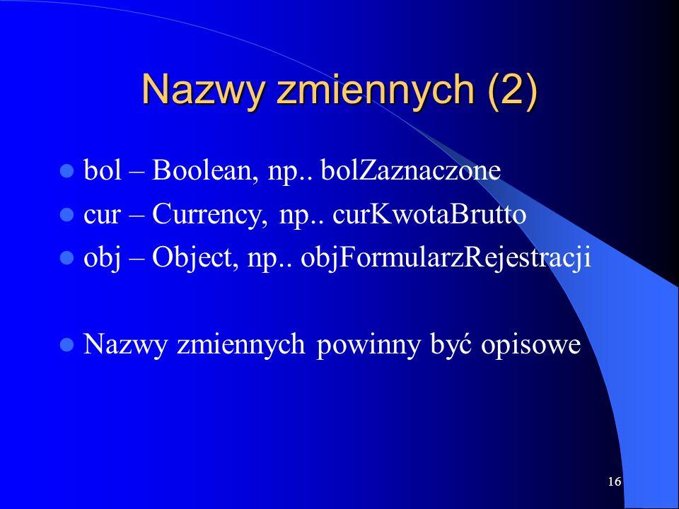 16 Nazwy zmiennych (2) bol – Boolean, np.. bolZaznaczone cur – Currency, np..