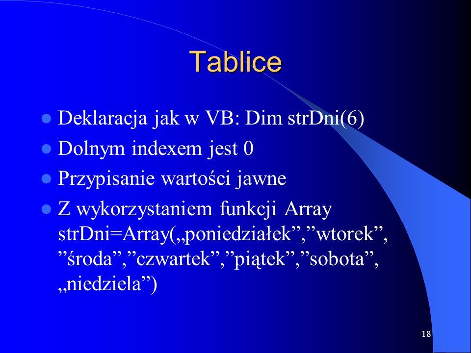 18 Tablice Deklaracja jak w VB: Dim strDni(6) Dolnym indexem jest 0 Przypisanie wartości jawne Z wykorzystaniem funkcji Array strDni=Array(poniedziałek,wtorek, środa,czwartek,piątek,sobota, niedziela)