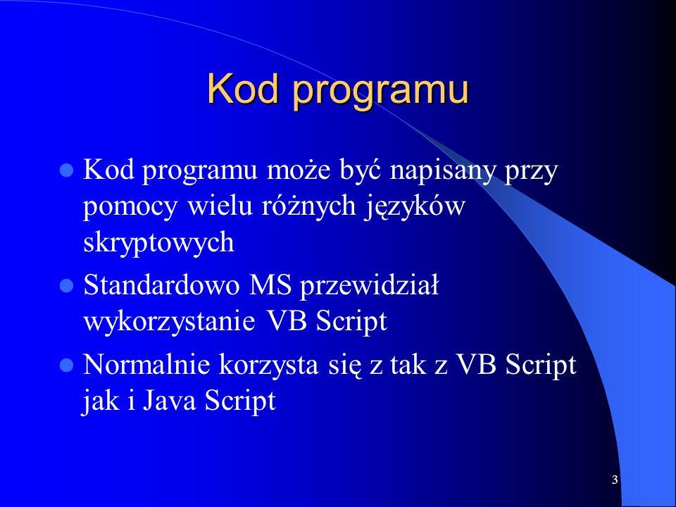 3 Kod programu Kod programu może być napisany przy pomocy wielu różnych języków skryptowych Standardowo MS przewidział wykorzystanie VB Script Normalnie korzysta się z tak z VB Script jak i Java Script