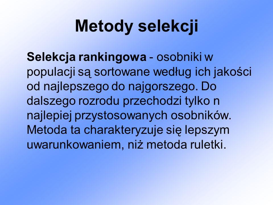 Metody selekcji Selekcja rankingowa - osobniki w populacji są sortowane według ich jakości od najlepszego do najgorszego. Do dalszego rozrodu przechod