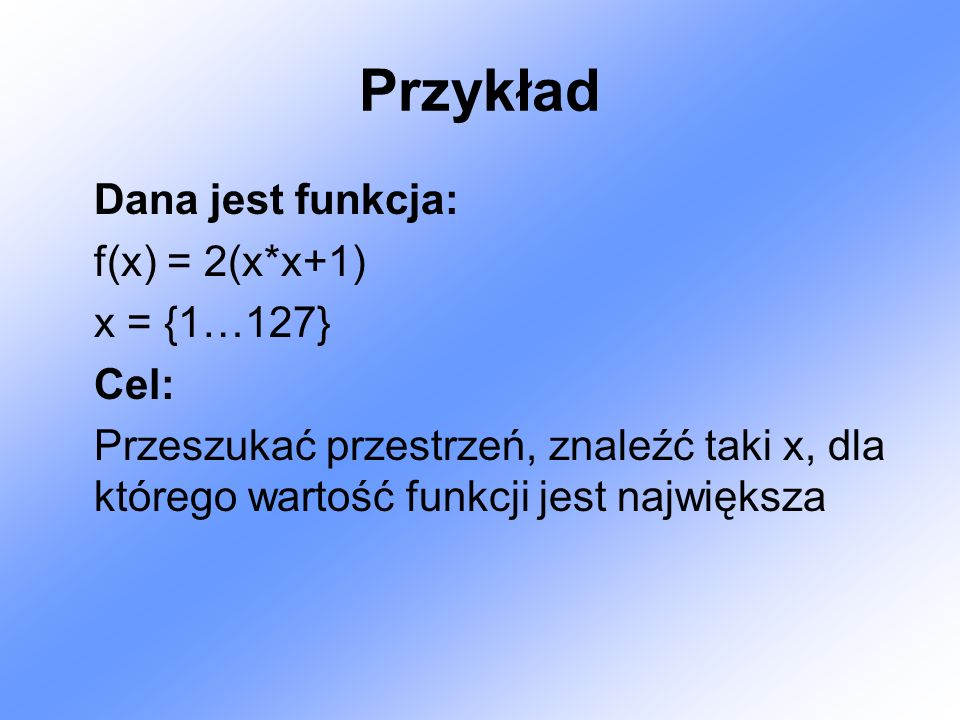 Przykład Dana jest funkcja: f(x) = 2(x*x+1) x = {1…127} Cel: Przeszukać przestrzeń, znaleźć taki x, dla którego wartość funkcji jest największa