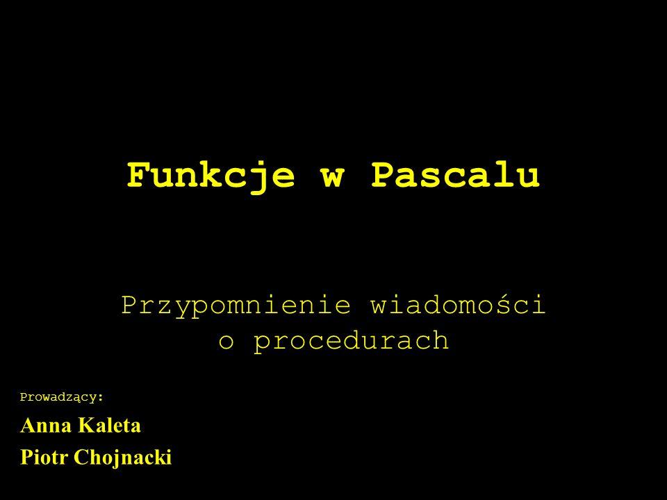 Funkcje w Pascalu Przypomnienie wiadomości o procedurach Prowadzący: Anna Kaleta Piotr Chojnacki
