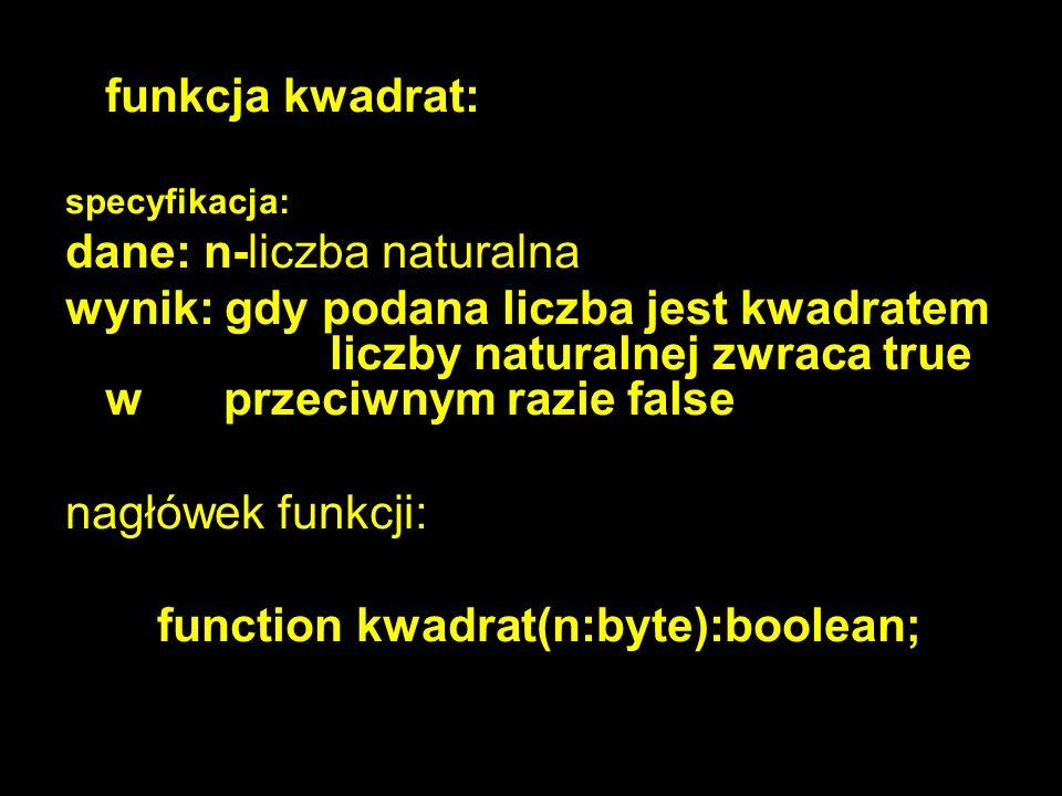 10 funkcja kwadrat: specyfikacja: dane: n-liczba naturalna wynik: gdy podana liczba jest kwadratem liczby naturalnej zwraca true w przeciwnym razie false nagłówek funkcji: function kwadrat(n:byte):boolean;