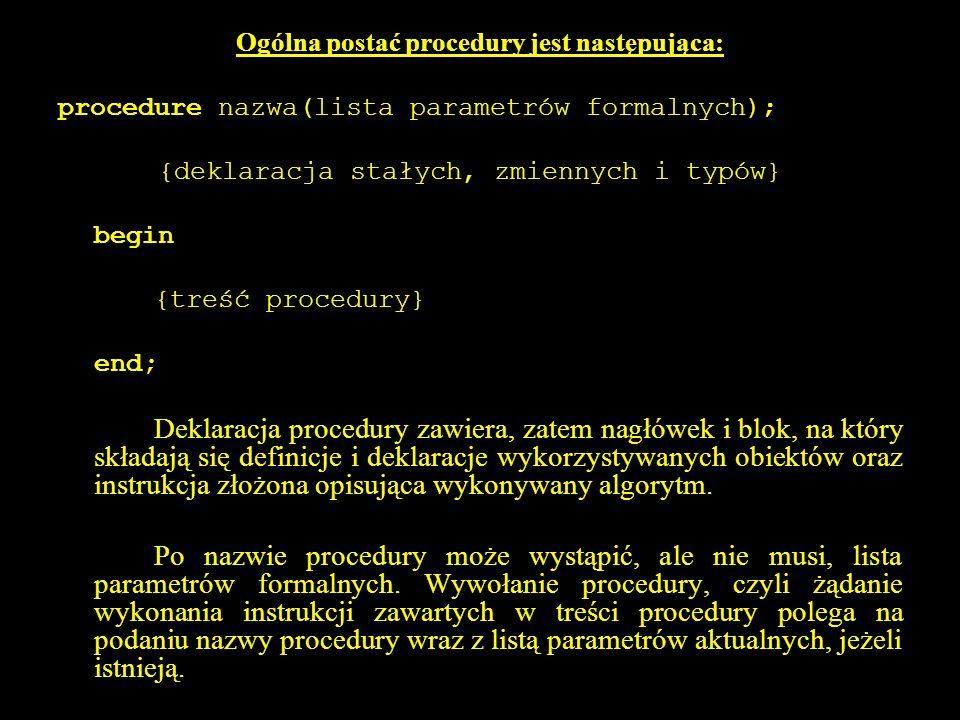 2 Ogólna postać procedury jest następująca: procedure nazwa(lista parametrów formalnych); {deklaracja stałych, zmiennych i typów} begin {treść procedury} end; Deklaracja procedury zawiera, zatem nagłówek i blok, na który składają się definicje i deklaracje wykorzystywanych obiektów oraz instrukcja złożona opisująca wykonywany algorytm.