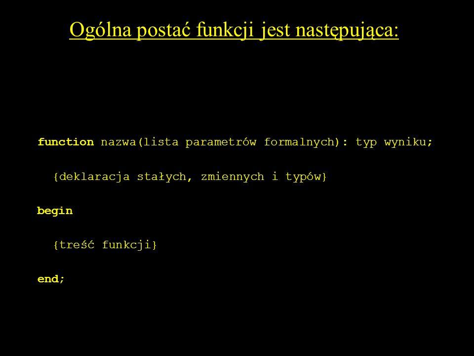 5 Ogólna postać funkcji jest następująca: function nazwa(lista parametrów formalnych): typ wyniku; {deklaracja stałych, zmiennych i typów} begin {treść funkcji} end;