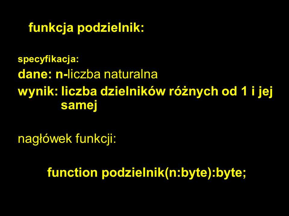 9 funkcja podzielnik: specyfikacja: dane: n-liczba naturalna wynik: liczba dzielników różnych od 1 i jej samej nagłówek funkcji: function podzielnik(n:byte):byte;
