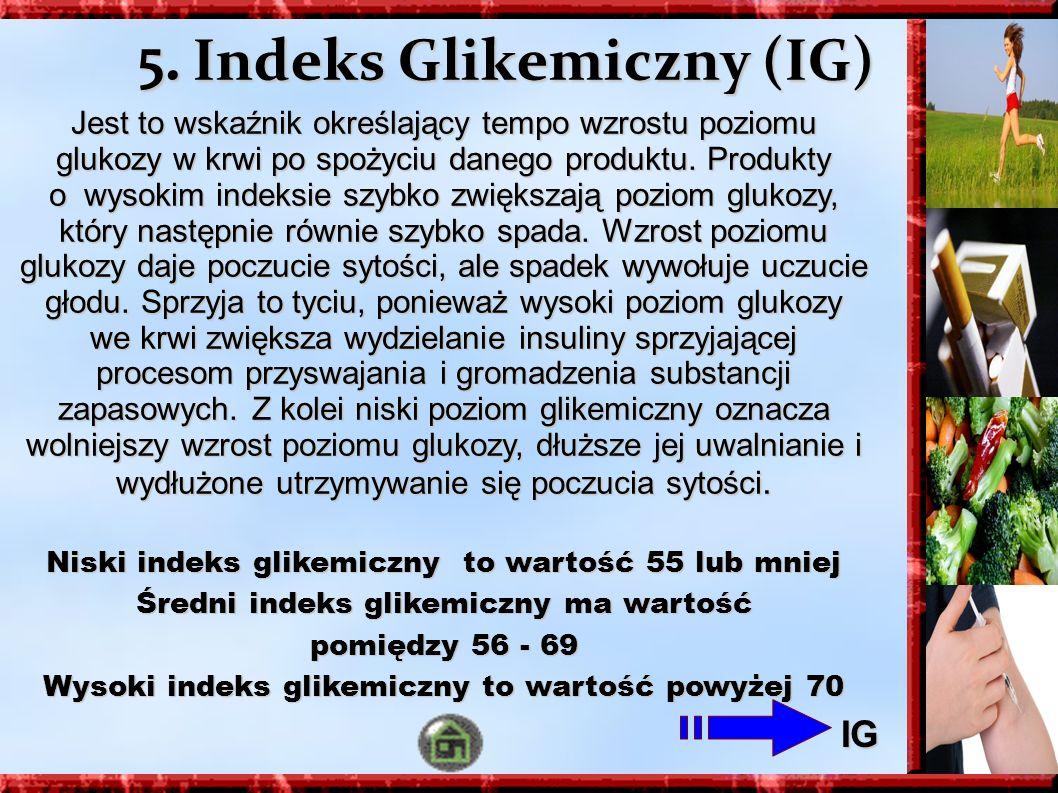 5. Indeks Glikemiczny (IG) Jest to wskaźnik określający tempo wzrostu poziomu glukozy w krwi po spożyciu danego produktu. Produkty o wysokim indeksie