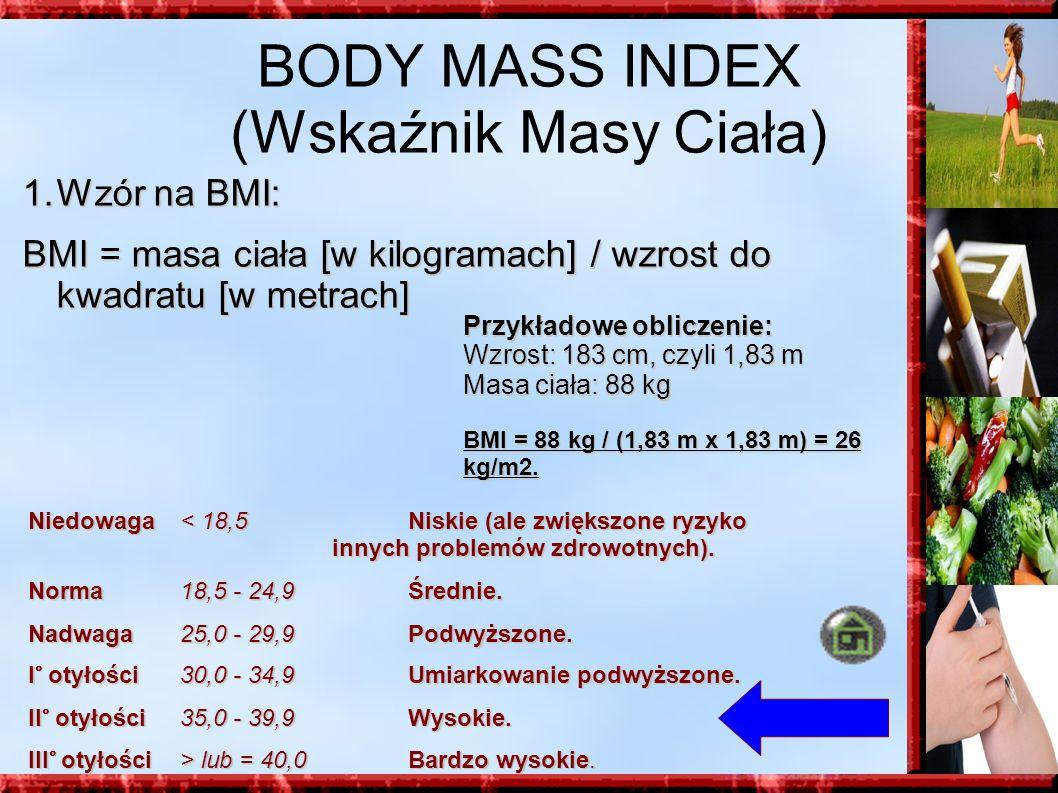 BODY MASS INDEX (Wskaźnik Masy Ciała) 1.Wzór na BMI: BMI = masa ciała [w kilogramach] / wzrost do kwadratu [w metrach] Przykładowe obliczenie: Wzrost: