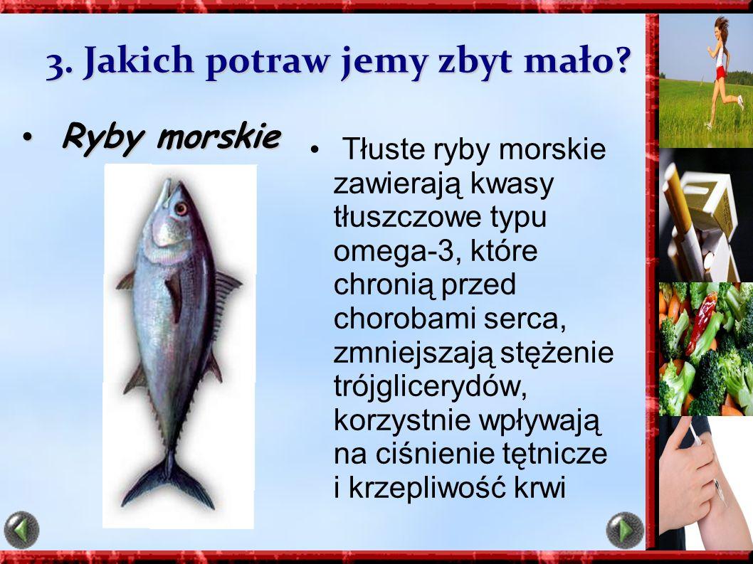 3. Jakich potraw jemy zbyt mało? Ryby morskie Ryby morskie Tłuste ryby morskie zawierają kwasy tłuszczowe typu omega-3, które chronią przed chorobami