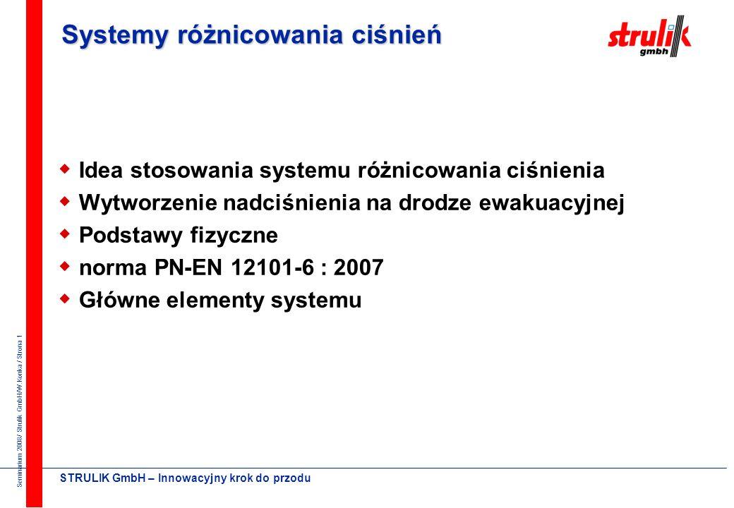 Seminarium 2008/ Strulik GmbH/W.Konka / Strona 1 STRULIK GmbH – Innowacyjny krok do przodu Systemy różnicowania ciśnień Idea stosowania systemu różnicowania ciśnienia Wytworzenie nadciśnienia na drodze ewakuacyjnej Podstawy fizyczne norma PN-EN 12101-6 : 2007 Główne elementy systemu