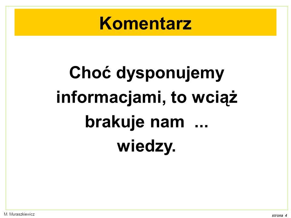 strona 4 M. Muraszkiewicz Komentarz Choć dysponujemy informacjami, to wciąż brakuje nam... wiedzy.