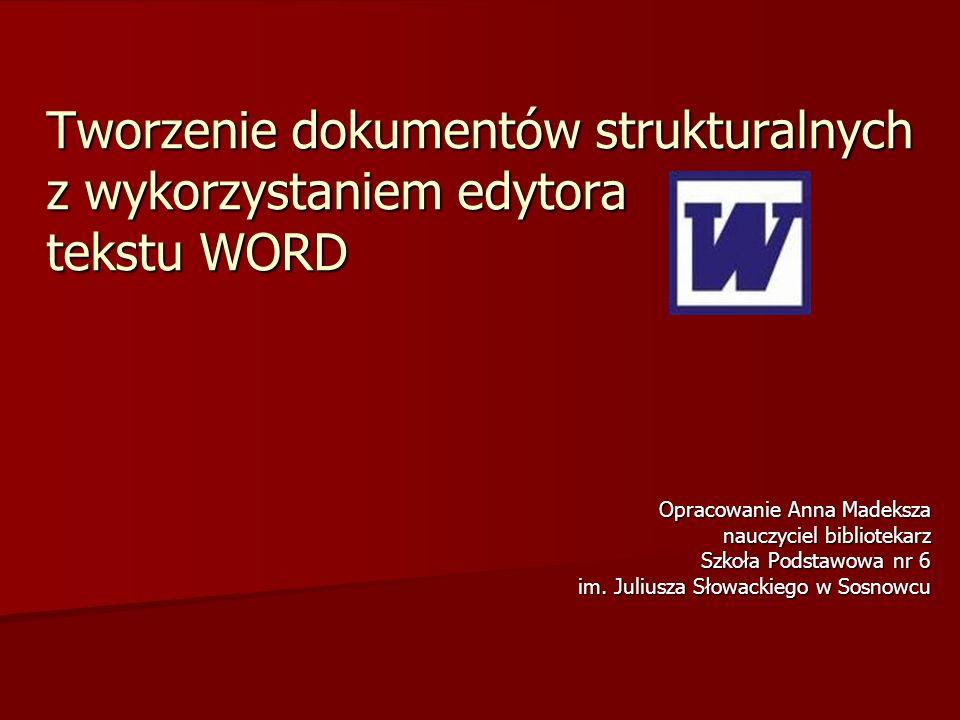 Tworzenie dokumentów strukturalnych z wykorzystaniem edytora tekstu WORD Opracowanie Anna Madeksza nauczyciel bibliotekarz Szkoła Podstawowa nr 6 im.