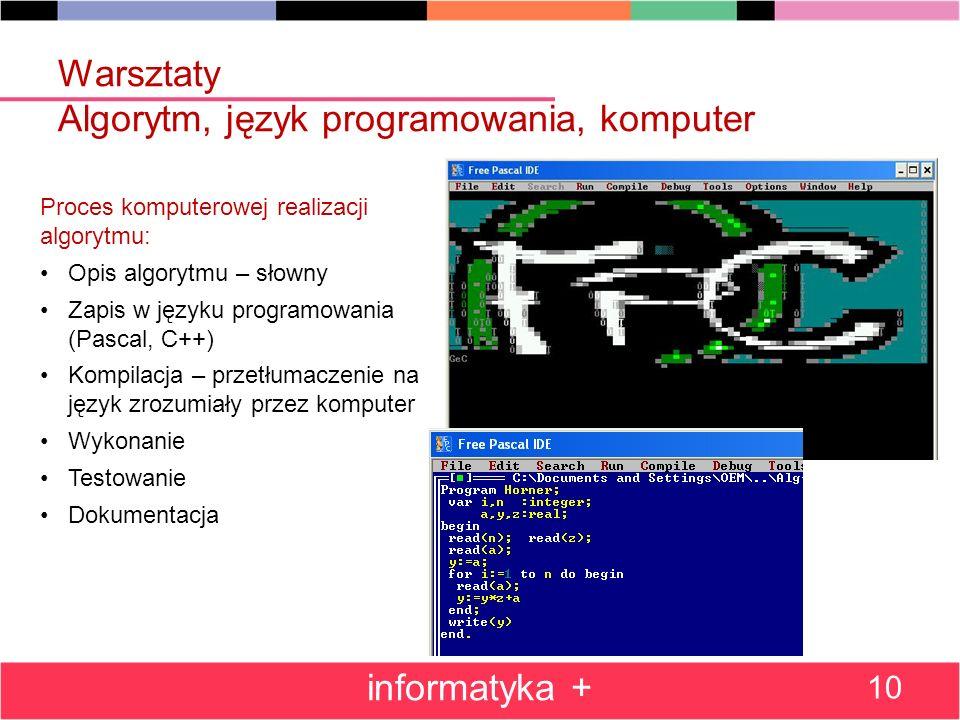 Warsztaty Algorytm, język programowania, komputer informatyka + 10 Proces komputerowej realizacji algorytmu: Opis algorytmu – słowny Zapis w języku pr