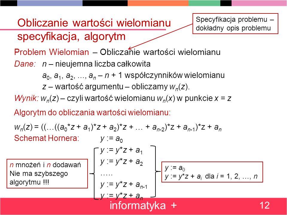 Obliczanie wartości wielomianu specyfikacja, algorytm Problem Wielomian – Obliczanie wartości wielomianu Dane: n – nieujemna liczba całkowita a 0, a 1