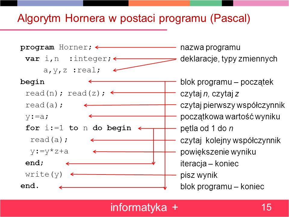 Algorytm Hornera w postaci programu (Pascal) program Horner; var i,n :integer; a,y,z :real; begin read(n);read(z); read(a); y:=a; for i:=1 to n do beg