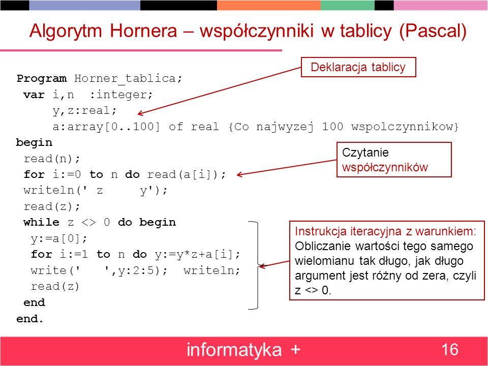 Algorytm Hornera – współczynniki w tablicy (Pascal) Program Horner_tablica; var i,n :integer; y,z:real; a:array[0..100] of real {Co najwyzej 100 wspol