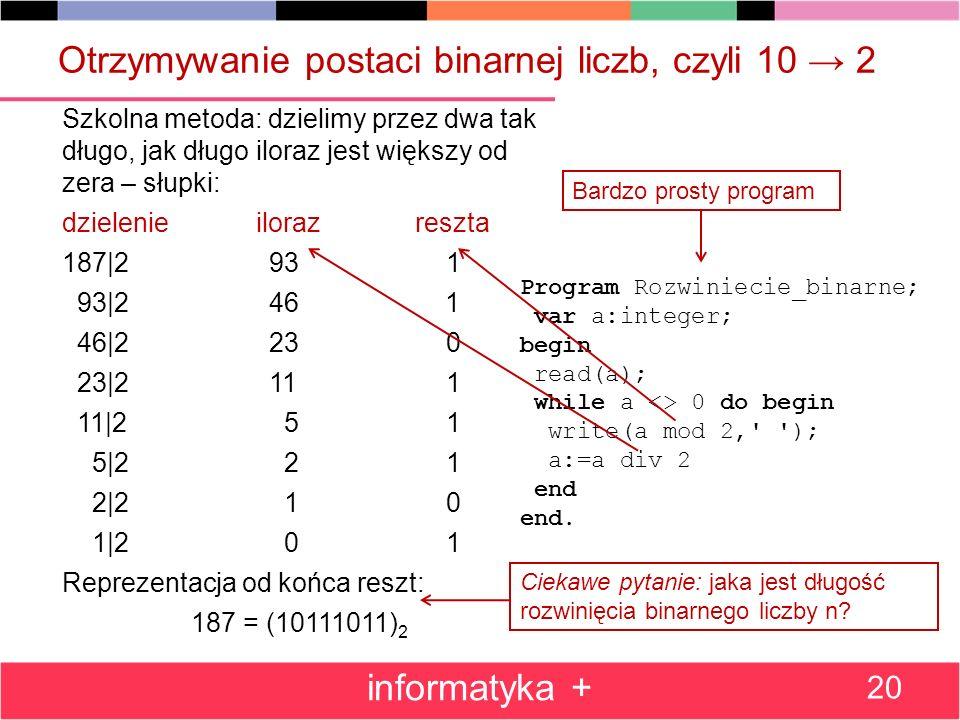 Otrzymywanie postaci binarnej liczb, czyli 10 2 Szkolna metoda: dzielimy przez dwa tak długo, jak długo iloraz jest większy od zera – słupki: dzieleni
