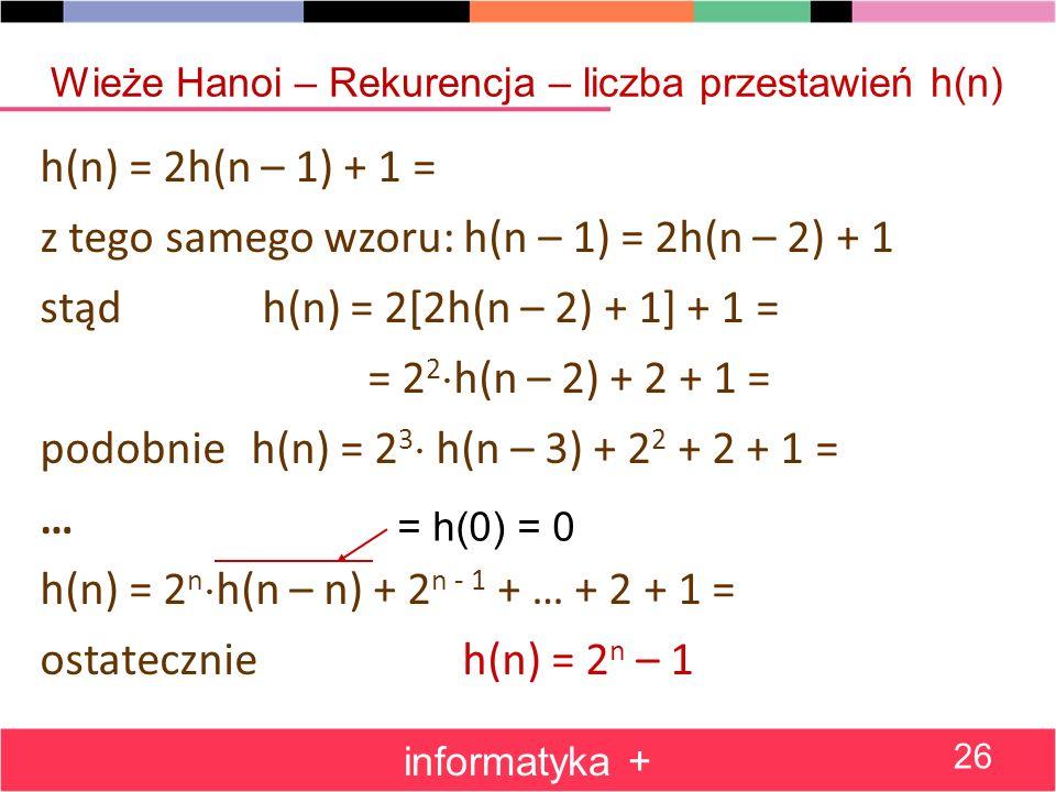 h(n) = 2h(n – 1) + 1 = z tego samego wzoru: h(n – 1) = 2h(n – 2) + 1 stąd h(n) = 2[2h(n – 2) + 1] + 1 = = 2 2 h(n – 2) + 2 + 1 = podobnie h(n) = 2 3 h