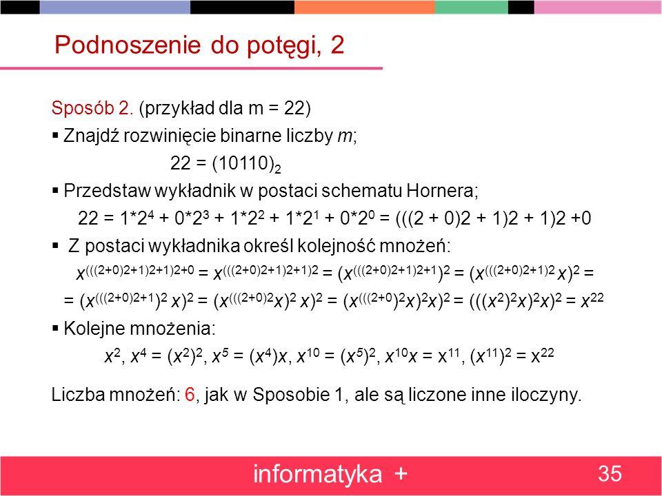 Sposób 2. (przykład dla m = 22) Znajdź rozwinięcie binarne liczby m; 22 = (10110) 2 Przedstaw wykładnik w postaci schematu Hornera; 22 = 1*2 4 + 0*2 3