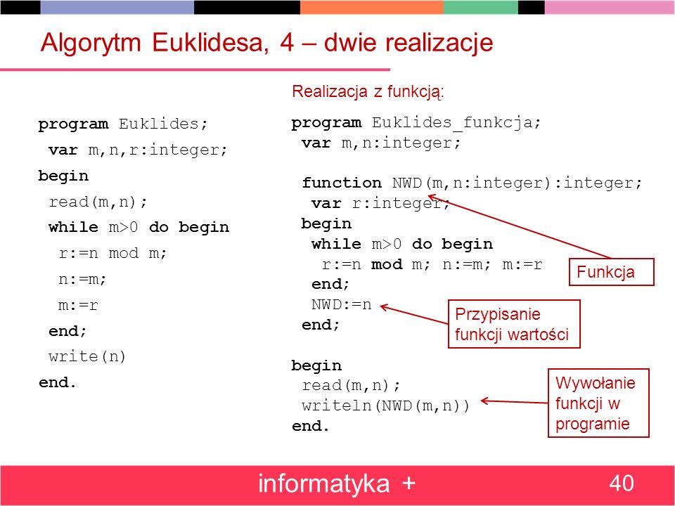 Algorytm Euklidesa, 4 – dwie realizacje program Euklides; var m,n,r:integer; begin read(m,n); while m>0 do begin r:=n mod m; n:=m; m:=r end; write(n)